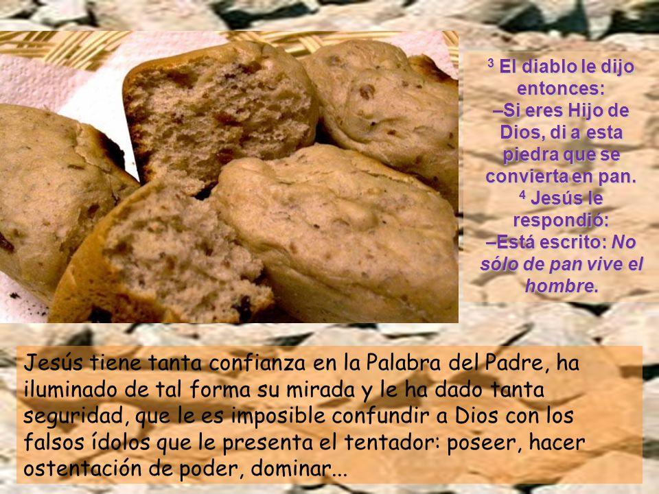 3 El diablo le dijo entonces: –Si eres Hijo de Dios, di a esta piedra que se convierta en pan. 4 Jesús le respondió: –Está escrito: No sólo de pan vive el hombre.