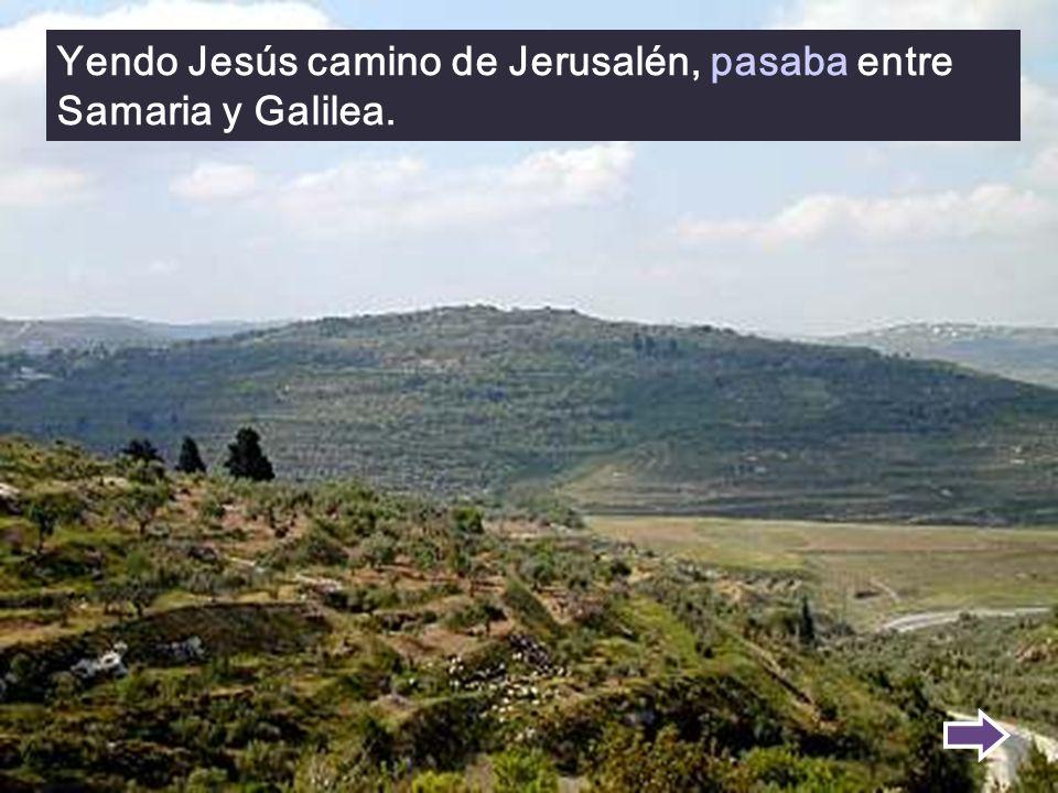 Yendo Jesús camino de Jerusalén, pasaba entre Samaria y Galilea.