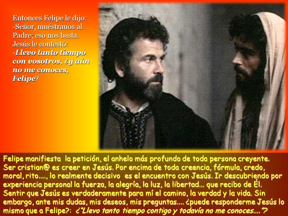 Entonces Felipe le dijo: -Señor, muéstranos al Padre; eso nos basta