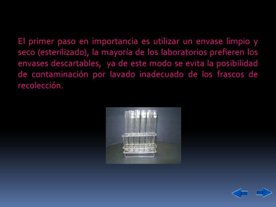 El primer paso en importancia es utilizar un envase limpio y seco (esterilizado), la mayoría de los laboratorios prefieren los envases descartables, ya de este modo se evita la posibilidad de contaminación por lavado inadecuado de los frascos de recolección.
