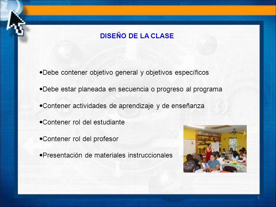 DISEÑO DE LA CLASE Debe contener objetivo general y objetivos específicos. Debe estar planeada en secuencia o progreso al programa.