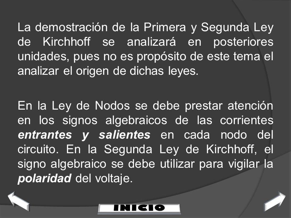 La demostración de la Primera y Segunda Ley de Kirchhoff se analizará en posteriores unidades, pues no es propósito de este tema el analizar el origen de dichas leyes. En la Ley de Nodos se debe prestar atención en los signos algebraicos de las corrientes entrantes y salientes en cada nodo del circuito. En la Segunda Ley de Kirchhoff, el signo algebraico se debe utilizar para vigilar la polaridad del voltaje.