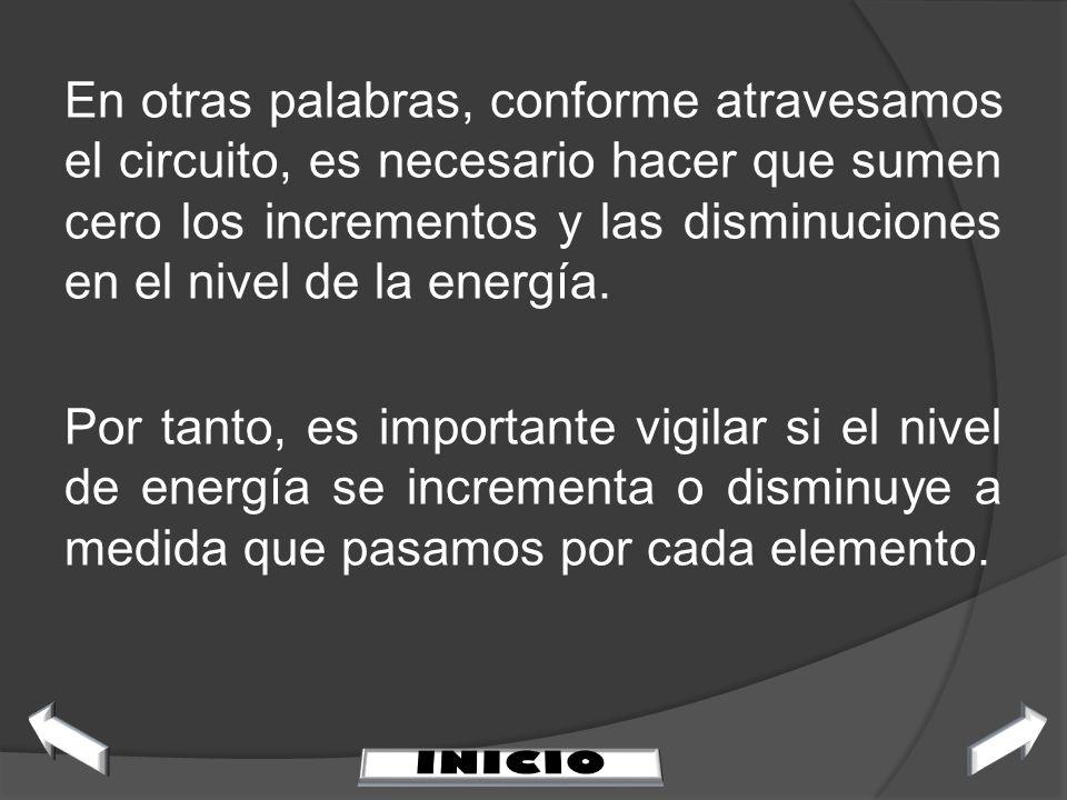 En otras palabras, conforme atravesamos el circuito, es necesario hacer que sumen cero los incrementos y las disminuciones en el nivel de la energía. Por tanto, es importante vigilar si el nivel de energía se incrementa o disminuye a medida que pasamos por cada elemento.
