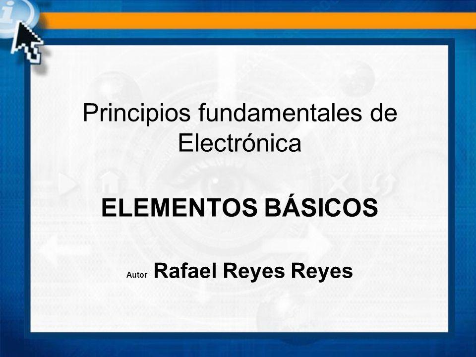 Principios fundamentales de Electrónica ELEMENTOS BÁSICOS Autor Rafael Reyes Reyes