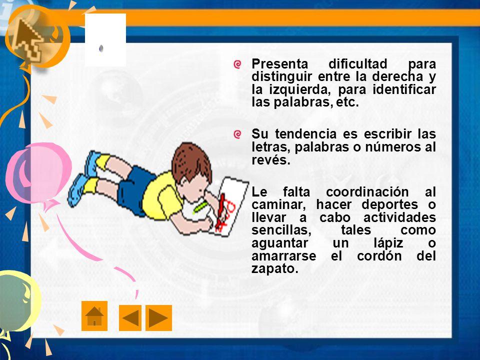 Presenta dificultad para distinguir entre la derecha y la izquierda, para identificar las palabras, etc.