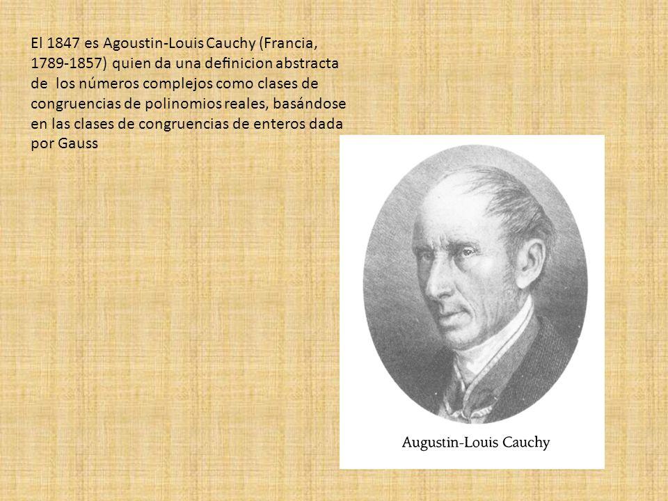 El 1847 es Agoustin-Louis Cauchy (Francia, 1789-1857) quien da una definicion abstracta de los números complejos como clases de congruencias de polinomios reales, basándose en las clases de congruencias de enteros dada por Gauss