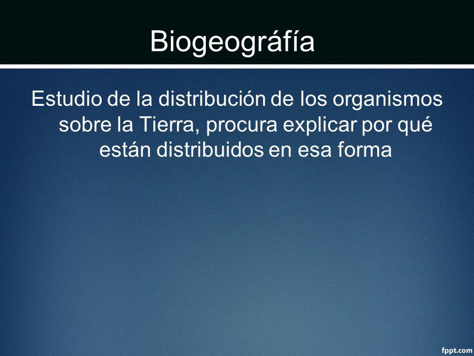 Biogeográfía Estudio de la distribución de los organismos sobre la Tierra, procura explicar por qué están distribuidos en esa forma.