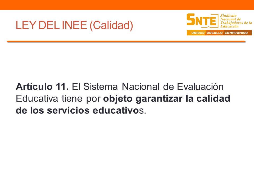 LEY DEL INEE (Calidad) Artículo 11. El Sistema Nacional de Evaluación Educativa tiene por objeto garantizar la calidad de los servicios educativos.