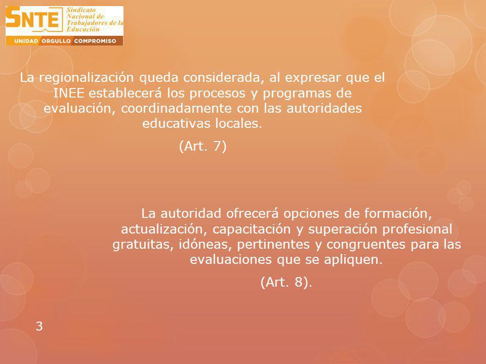 La regionalización queda considerada, al expresar que el INEE establecerá los procesos y programas de evaluación, coordinadamente con las autoridades educativas locales. (Art. 7)