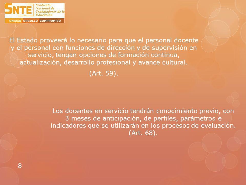 El Estado proveerá lo necesario para que el personal docente y el personal con funciones de dirección y de supervisión en servicio, tengan opciones de formación continua, actualización, desarrollo profesional y avance cultural. (Art. 59).