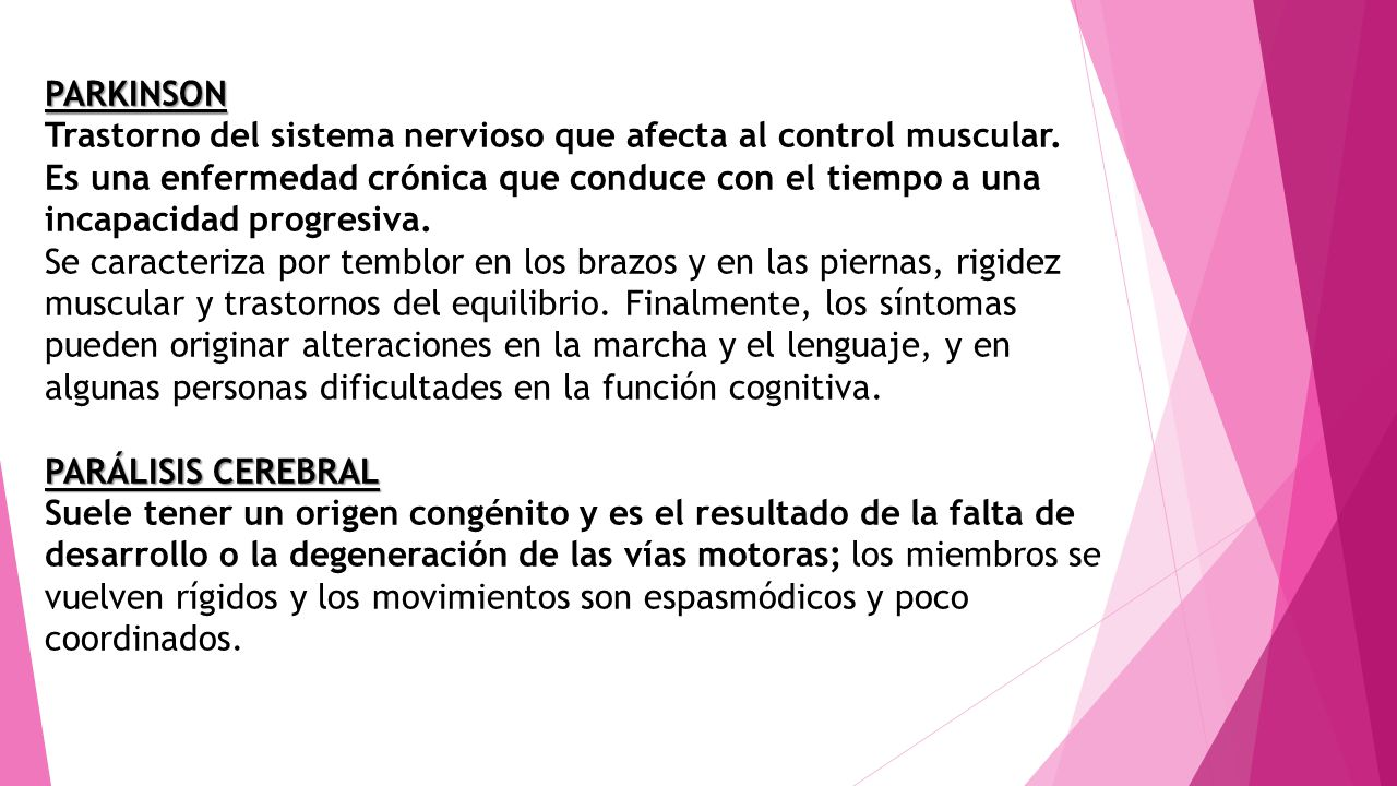 PARKINSON Trastorno del sistema nervioso que afecta al control muscular.