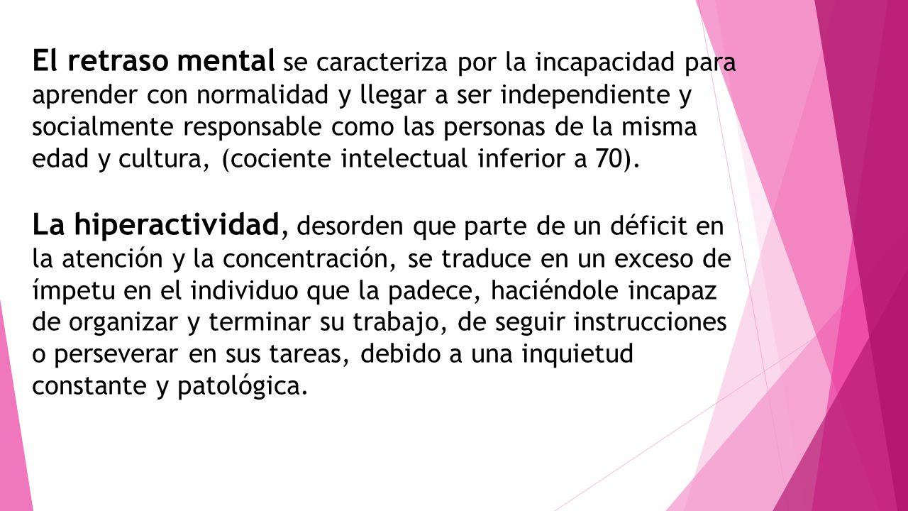 El retraso mental se caracteriza por la incapacidad para aprender con normalidad y llegar a ser independiente y socialmente responsable como las personas de la misma edad y cultura, (cociente intelectual inferior a 70).