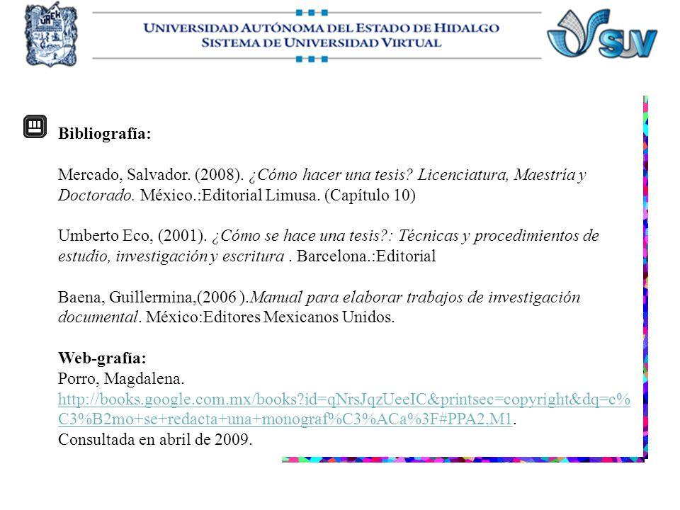 Bibliografía: Mercado, Salvador. (2008). ¿Cómo hacer una tesis Licenciatura, Maestría y Doctorado. México.:Editorial Limusa. (Capítulo 10)