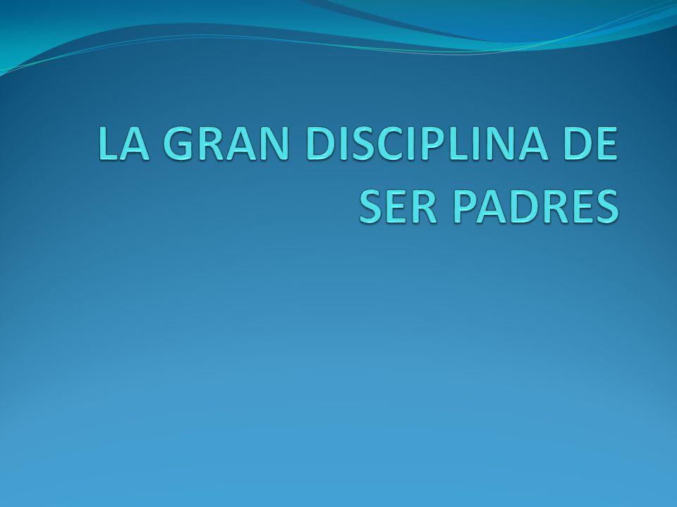 LA GRAN DISCIPLINA DE SER PADRES