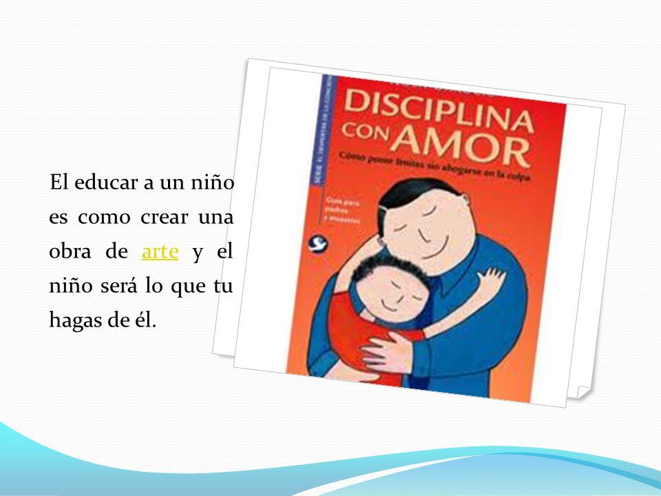 El educar a un niño es como crear una obra de arte y el niño será lo que tu hagas de él.
