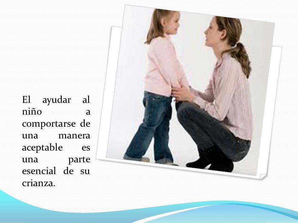 El ayudar al niño a comportarse de una manera aceptable es una parte esencial de su crianza.