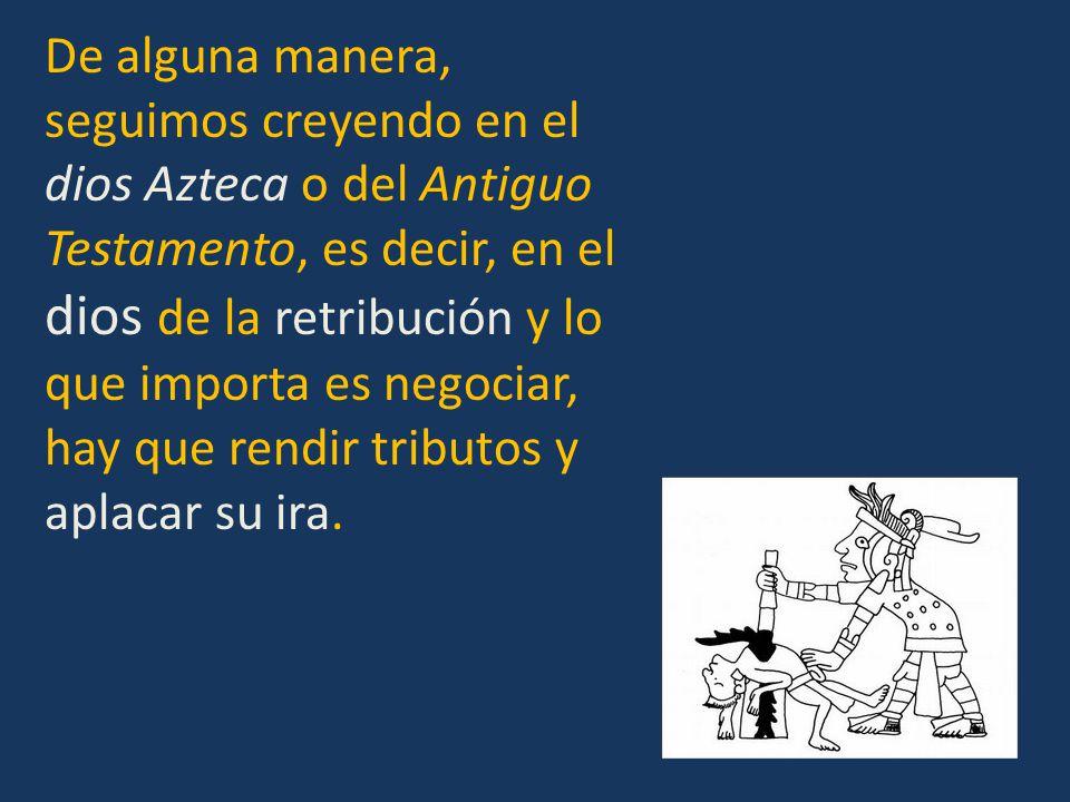 De alguna manera, seguimos creyendo en el dios Azteca o del Antiguo Testamento, es decir, en el dios de la retribución y lo que importa es negociar, hay que rendir tributos y aplacar su ira.