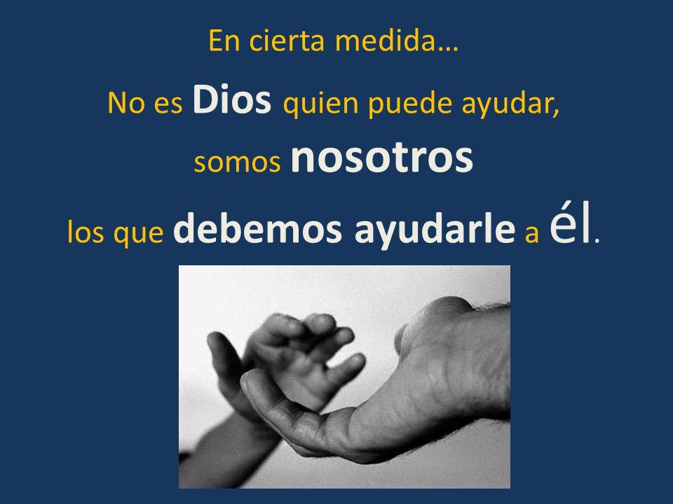 No es Dios quien puede ayudar, somos nosotros