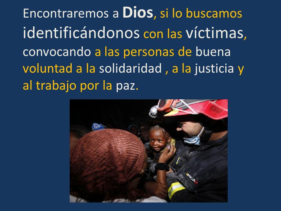 Encontraremos a Dios, si lo buscamos identificándonos con las víctimas, convocando a las personas de buena voluntad a la solidaridad , a la justicia y al trabajo por la paz.
