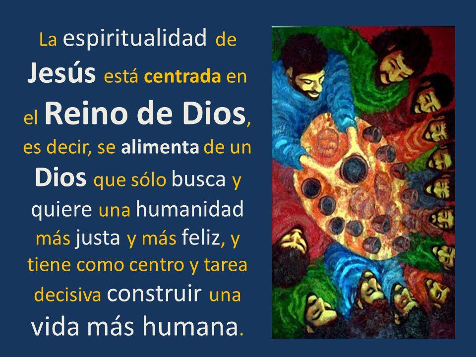 La espiritualidad de Jesús está centrada en el Reino de Dios, es decir, se alimenta de un Dios que sólo busca y quiere una humanidad más justa y más feliz, y tiene como centro y tarea decisiva construir una vida más humana.