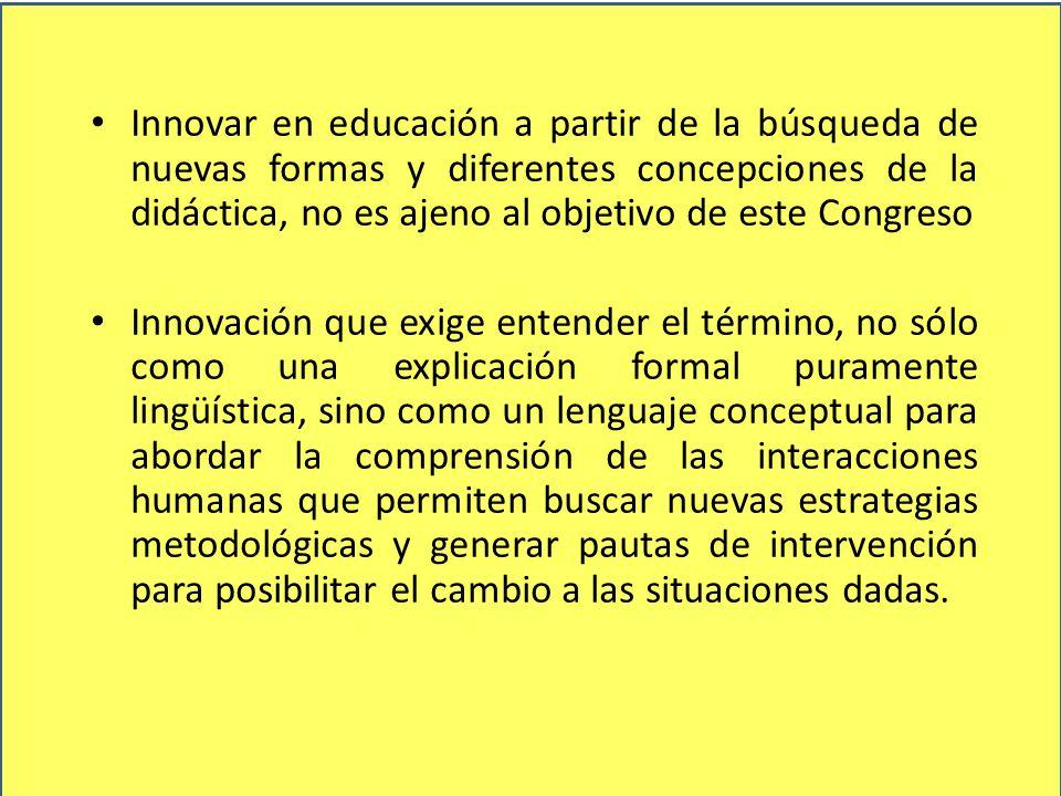 Innovar en educación a partir de la búsqueda de nuevas formas y diferentes concepciones de la didáctica, no es ajeno al objetivo de este Congreso