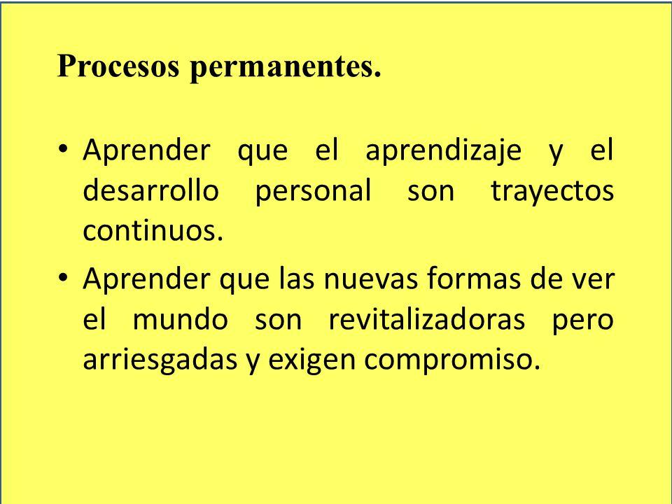 Procesos permanentes. Aprender que el aprendizaje y el desarrollo personal son trayectos continuos.