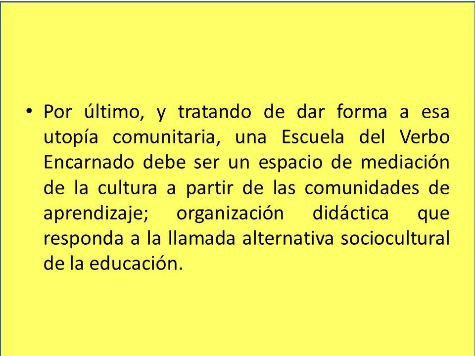 Por último, y tratando de dar forma a esa utopía comunitaria, una Escuela del Verbo Encarnado debe ser un espacio de mediación de la cultura a partir de las comunidades de aprendizaje; organización didáctica que responda a la llamada alternativa sociocultural de la educación.