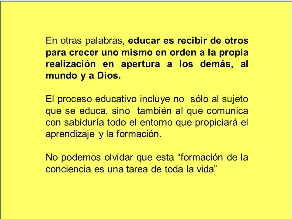 En otras palabras, educar es recibir de otros para crecer uno mismo en orden a la propia realización en apertura a los demás, al mundo y a Dios.