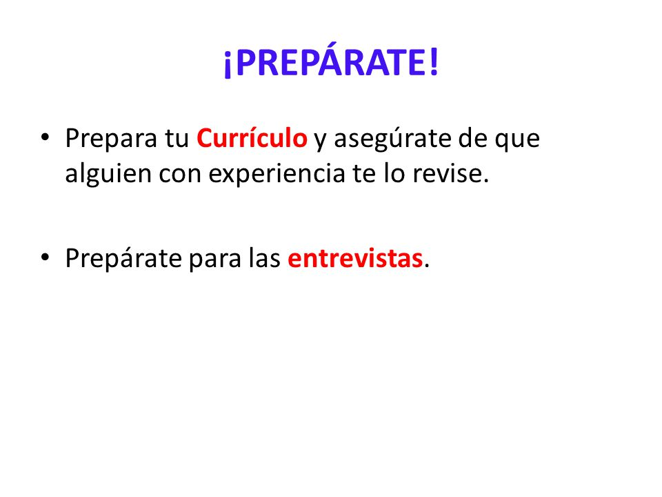 ¡PREPÁRATE. Prepara tu Currículo y asegúrate de que alguien con experiencia te lo revise.