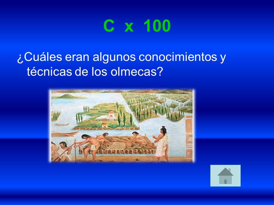 C x 100 ¿Cuáles eran algunos conocimientos y técnicas de los olmecas