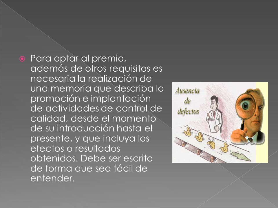 Para optar al premio, además de otros requisitos es necesaria la realización de una memoria que describa la promoción e implantación de actividades de control de calidad, desde el momento de su introducción hasta el presente, y que incluya los efectos o resultados obtenidos.
