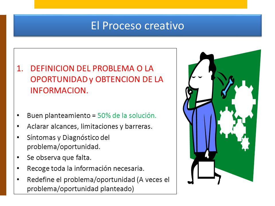 El Proceso creativo DEFINICION DEL PROBLEMA O LA OPORTUNIDAD y OBTENCION DE LA INFORMACION. Buen planteamiento = 50% de la solución.