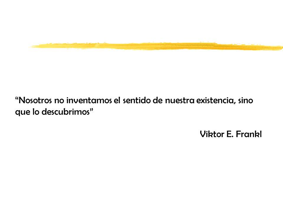 Nosotros no inventamos el sentido de nuestra existencia, sino que lo descubrimos