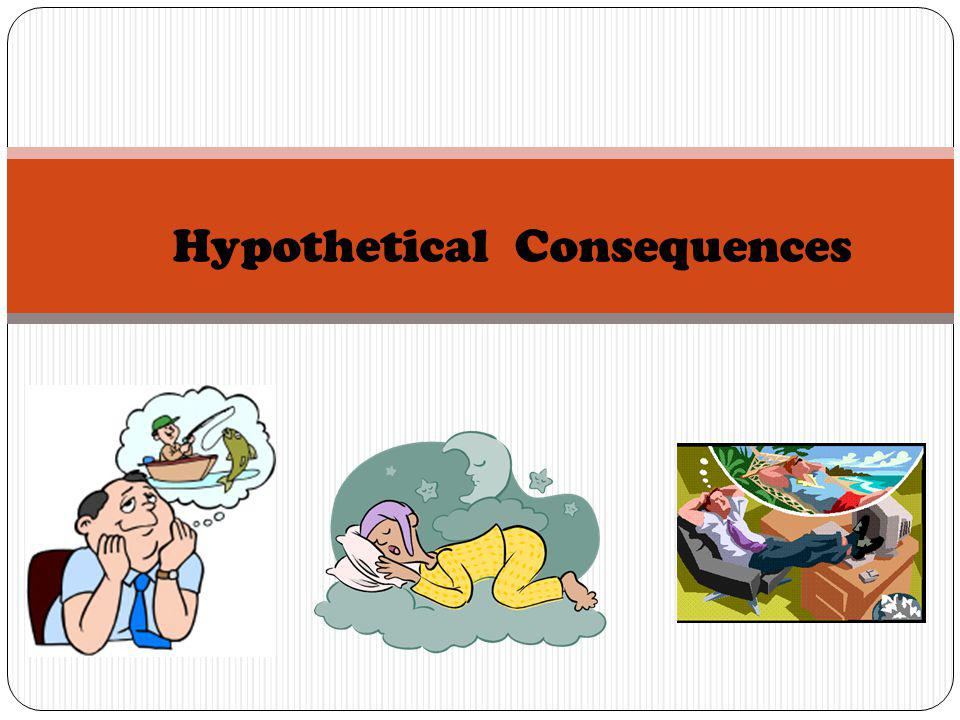 Hypothetical Consequences