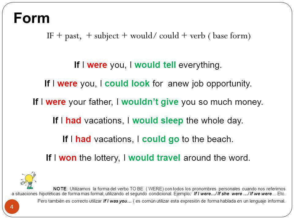 Form IF + past, + subject + would/ could + verb ( base form)