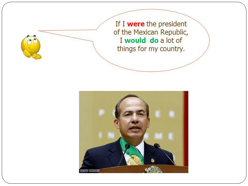 If I were the president of the Mexican Republic, I would do a lot of things for my country.