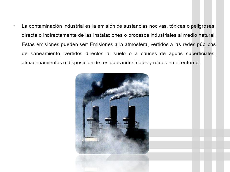 La contaminación industrial es la emisión de sustancias nocivas, tóxicas o peligrosas, directa o indirectamente de las instalaciones o procesos industriales al medio natural.