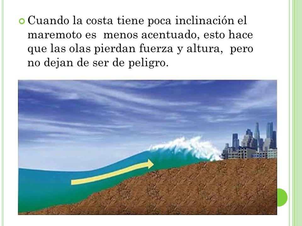 Cuando la costa tiene poca inclinación el maremoto es menos acentuado, esto hace que las olas pierdan fuerza y altura, pero no dejan de ser de peligro.