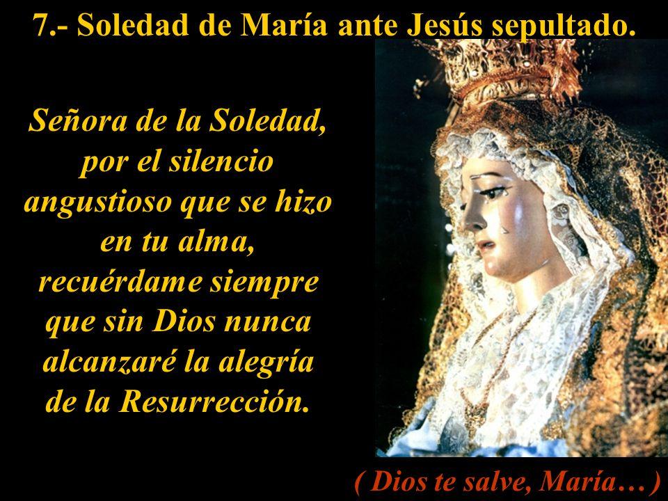 7.- Soledad de María ante Jesús sepultado.