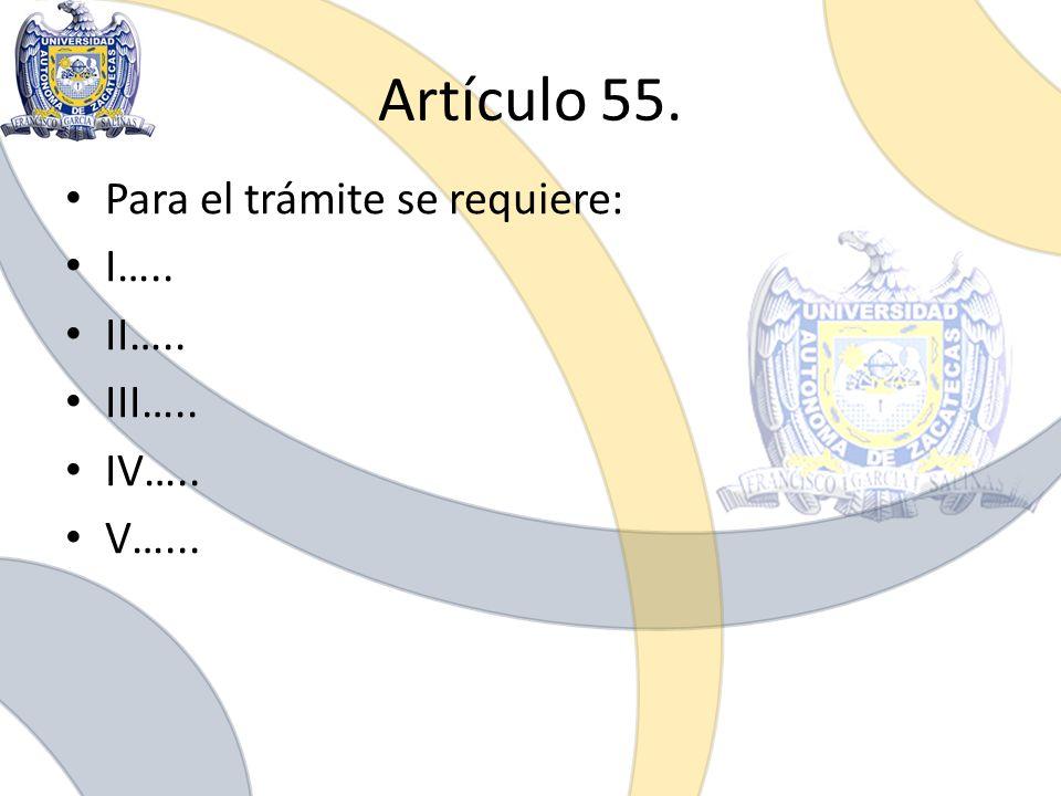 Artículo 55. Para el trámite se requiere: I….. II….. III….. IV…..