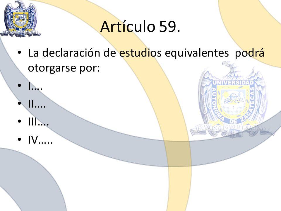 Artículo 59. La declaración de estudios equivalentes podrá otorgarse por: I…. II…. III…. IV…..