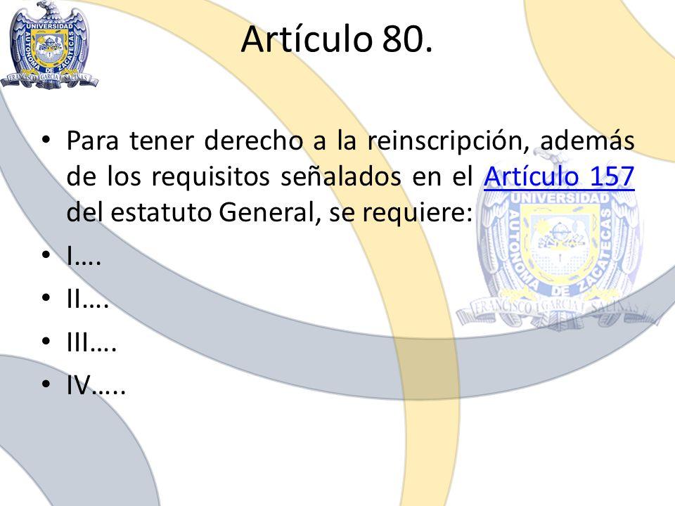 Artículo 80. Para tener derecho a la reinscripción, además de los requisitos señalados en el Artículo 157 del estatuto General, se requiere: