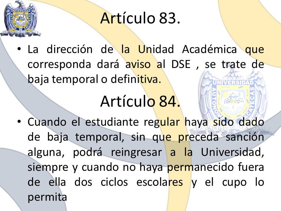 Artículo 83. La dirección de la Unidad Académica que corresponda dará aviso al DSE , se trate de baja temporal o definitiva.
