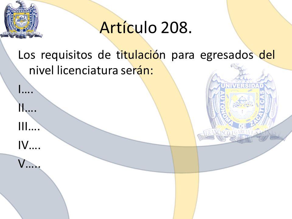 Artículo 208. Los requisitos de titulación para egresados del nivel licenciatura serán: I….