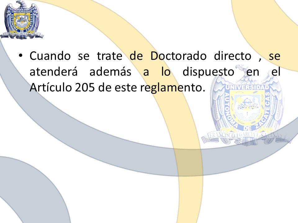 Cuando se trate de Doctorado directo , se atenderá además a lo dispuesto en el Artículo 205 de este reglamento.