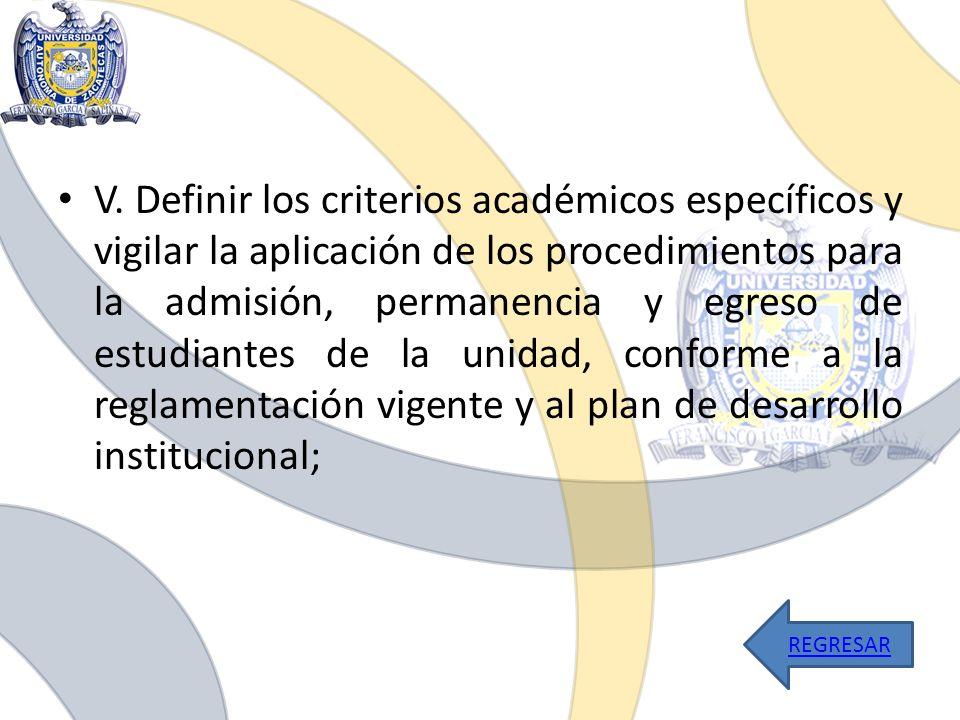 V. Definir los criterios académicos específicos y vigilar la aplicación de los procedimientos para la admisión, permanencia y egreso de estudiantes de la unidad, conforme a la reglamentación vigente y al plan de desarrollo institucional;