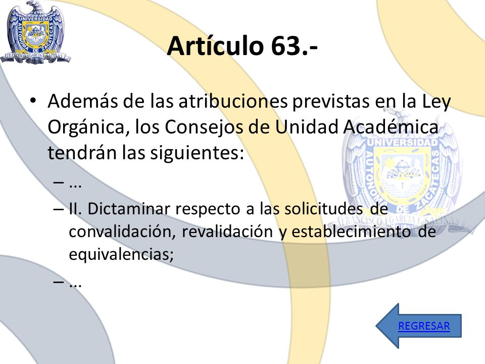 Artículo 63.- Además de las atribuciones previstas en la Ley Orgánica, los Consejos de Unidad Académica tendrán las siguientes: