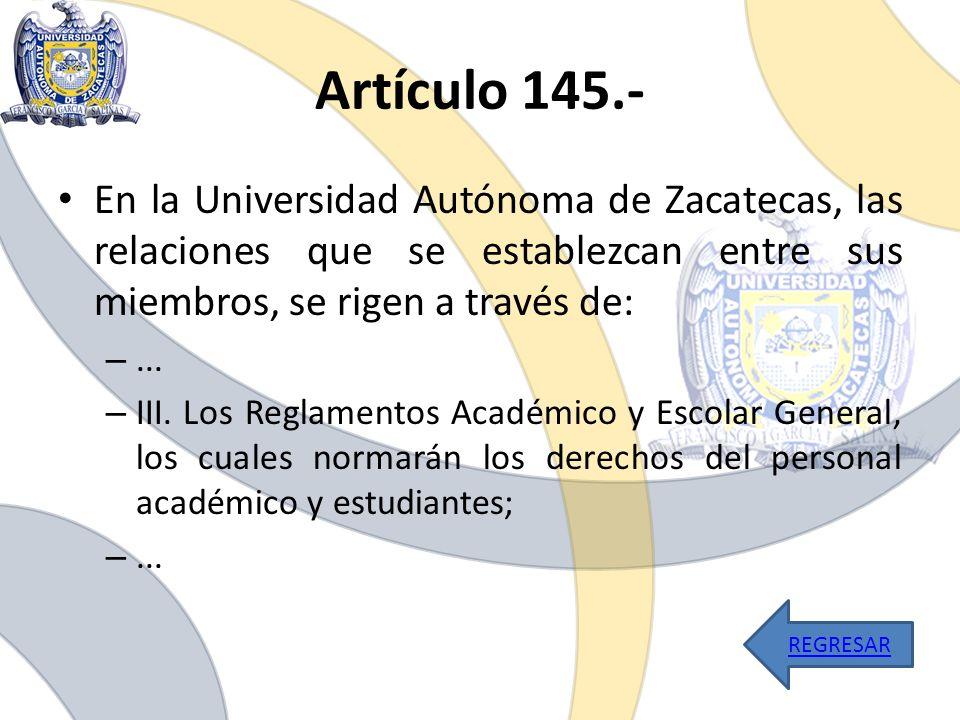 Artículo 145.- En la Universidad Autónoma de Zacatecas, las relaciones que se establezcan entre sus miembros, se rigen a través de: