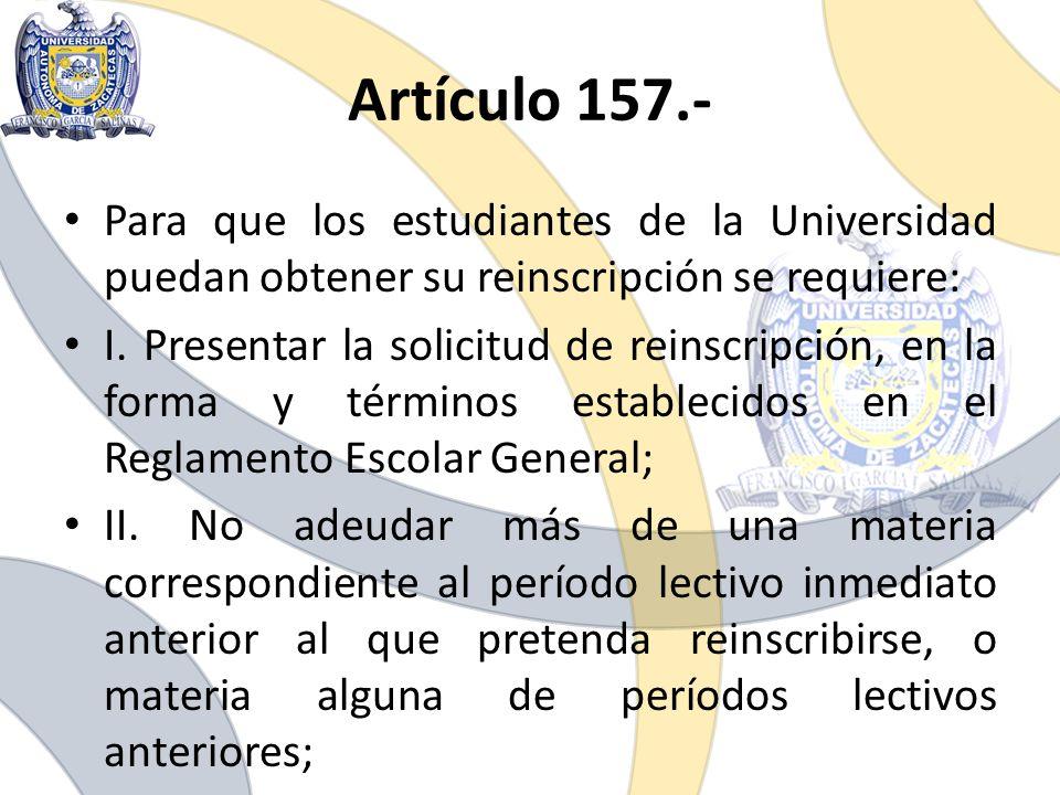 Artículo 157.- Para que los estudiantes de la Universidad puedan obtener su reinscripción se requiere: