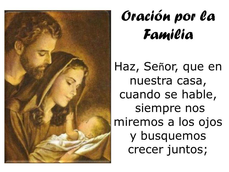 Oración por la Familia Haz, Señor, que en nuestra casa, cuando se hable, siempre nos miremos a los ojos.